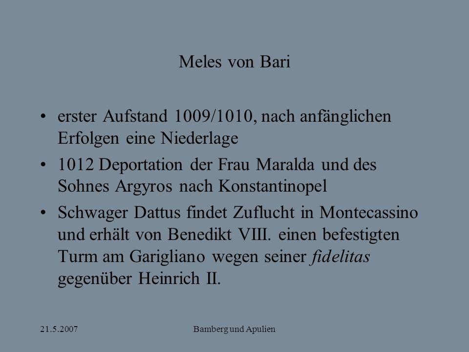 21.5.2007Bamberg und Apulien Meles von Bari erster Aufstand 1009/1010, nach anfänglichen Erfolgen eine Niederlage 1012 Deportation der Frau Maralda un