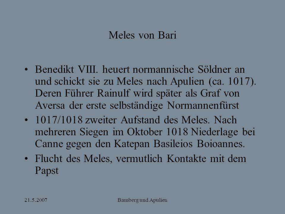 21.5.2007Bamberg und Apulien Meles von Bari Benedikt VIII. heuert normannische Söldner an und schickt sie zu Meles nach Apulien (ca. 1017). Deren Führ