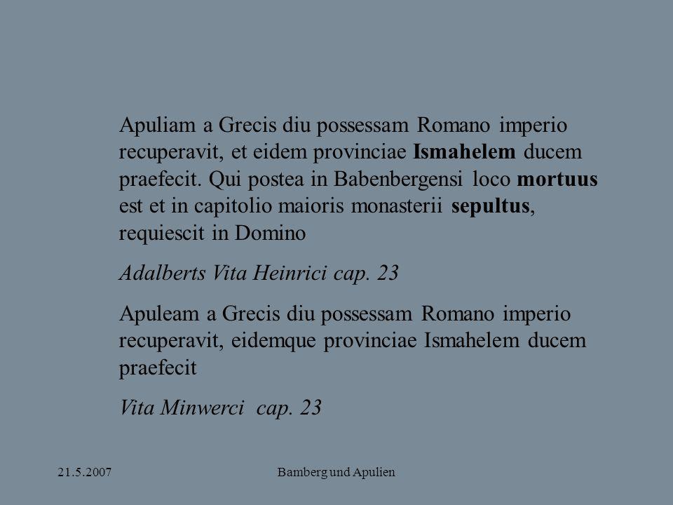 21.5.2007Bamberg und Apulien Apuliam a Grecis diu possessam Romano imperio recuperavit, et eidem provinciae Ismahelem ducem praefecit. Qui postea in B