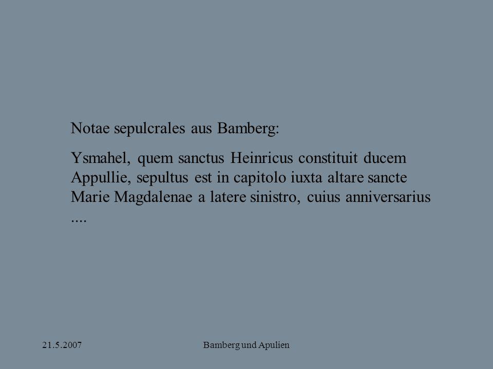 21.5.2007Bamberg und Apulien Notae sepulcrales aus Bamberg: Ysmahel, quem sanctus Heinricus constituit ducem Appullie, sepultus est in capitolo iuxta