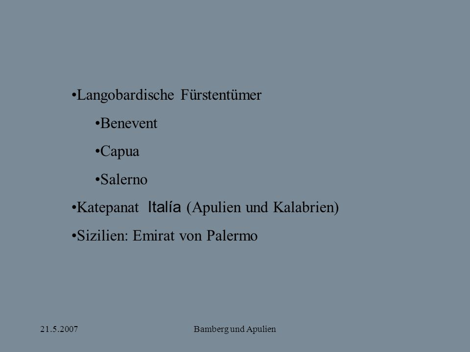 21.5.2007Bamberg und Apulien Langobardische Fürstentümer Benevent Capua Salerno Katepanat Italía (Apulien und Kalabrien) Sizilien: Emirat von Palermo