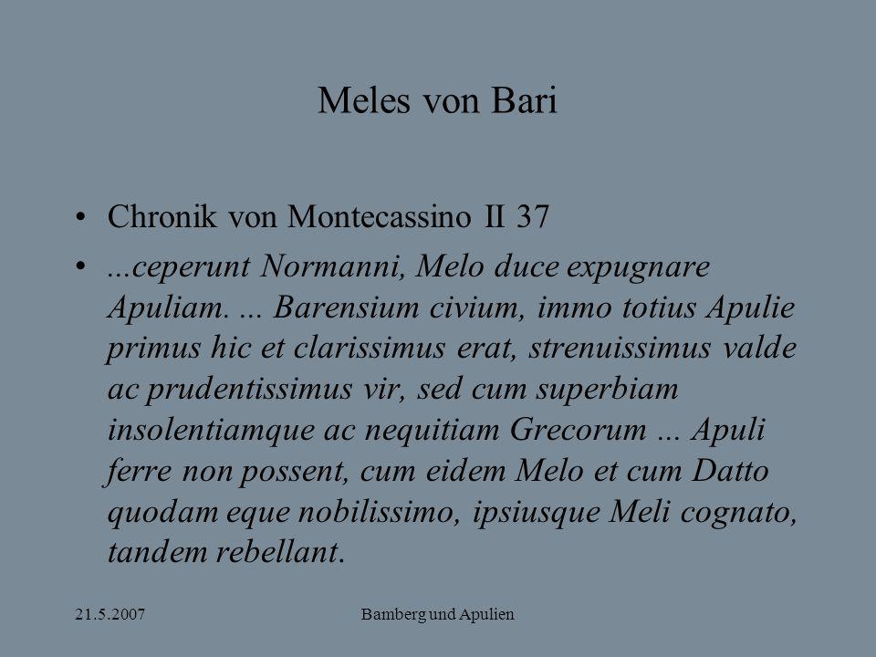 21.5.2007Bamberg und Apulien Meles von Bari Chronik von Montecassino II 37...ceperunt Normanni, Melo duce expugnare Apuliam.... Barensium civium, immo