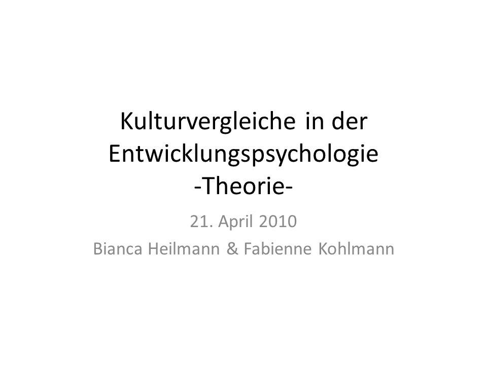 Kulturvergleiche in der Entwicklungspsychologie -Theorie- 21. April 2010 Bianca Heilmann & Fabienne Kohlmann