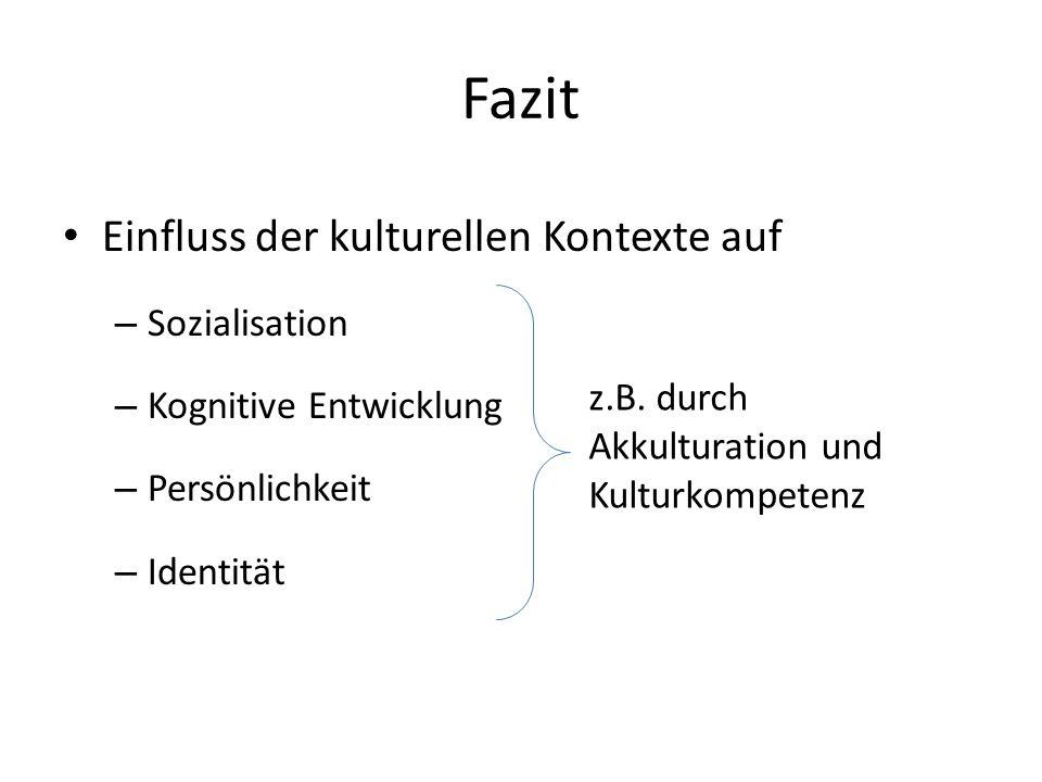Fazit Einfluss der kulturellen Kontexte auf – Sozialisation – Kognitive Entwicklung – Persönlichkeit – Identität z.B. durch Akkulturation und Kulturko