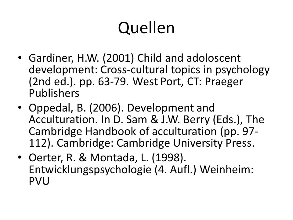 Quellen Gardiner, H.W. (2001) Child and adoloscent development: Cross-cultural topics in psychology (2nd ed.). pp. 63-79. West Port, CT: Praeger Publi