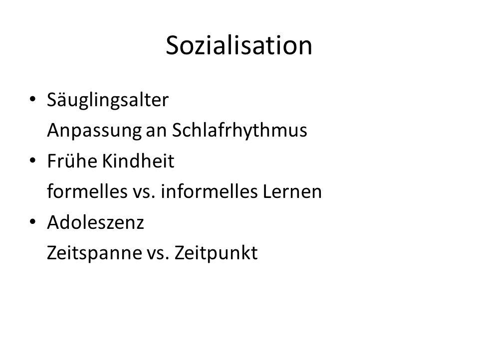 Sozialisation Säuglingsalter Anpassung an Schlafrhythmus Frühe Kindheit formelles vs. informelles Lernen Adoleszenz Zeitspanne vs. Zeitpunkt