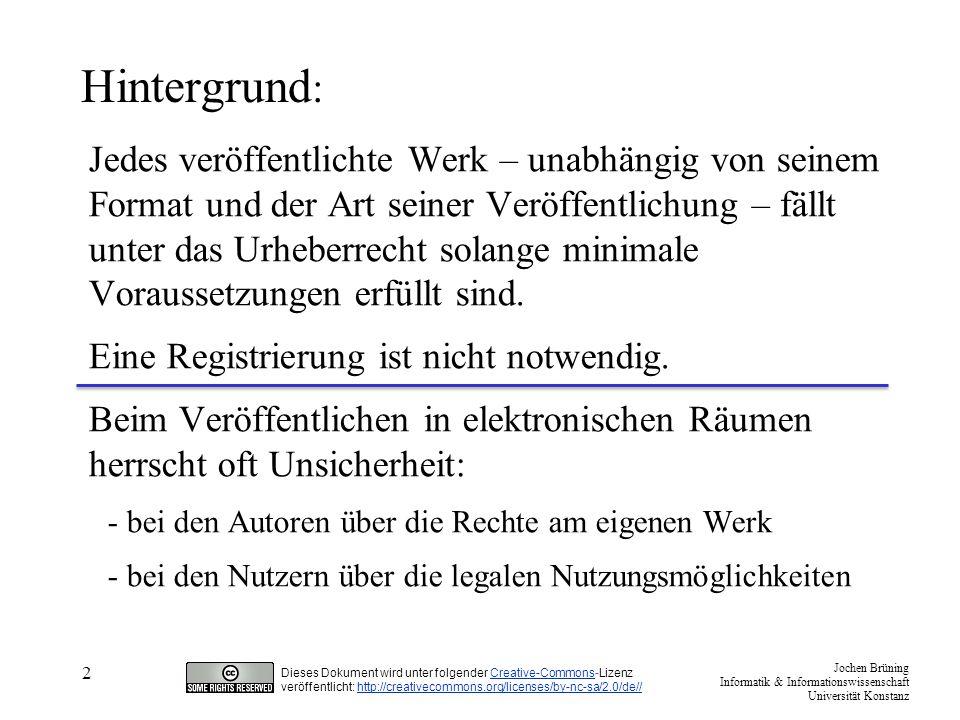 Jochen Brüning Informatik & Informationswissenschaft Universität Konstanz Dieses Dokument wird unter folgender Creative-Commons-LizenzCreative-Commons veröffentlicht: http://creativecommons.org/licenses/by-nc-sa/2.0/de//http://creativecommons.org/licenses/by-nc-sa/2.0/de// 3 Lizenzierung als Lösung: Eine explizite Lizenzangabe konkretisiert die weiter hin gültigen Bestimmungen des Urheberrechts.