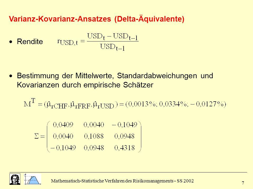 Mathematisch-Statistische Verfahren des Risikomanagements - SS 2002 8 Historische Simulation  Marktparameter = Wechselkurse  Szenariobildung aufgrund relativer Änderungen  Berechnung der relativen Änderungen der drei Währungen für die letzten 90 Tage  Multiplikation aller relativen Änderungen mit den aktuellen Daten:   Vektor der Portfoliowerte: V(  )  Vektor der Wertänderungen  V  kumulative Häufigkeitsverteilung  VaR