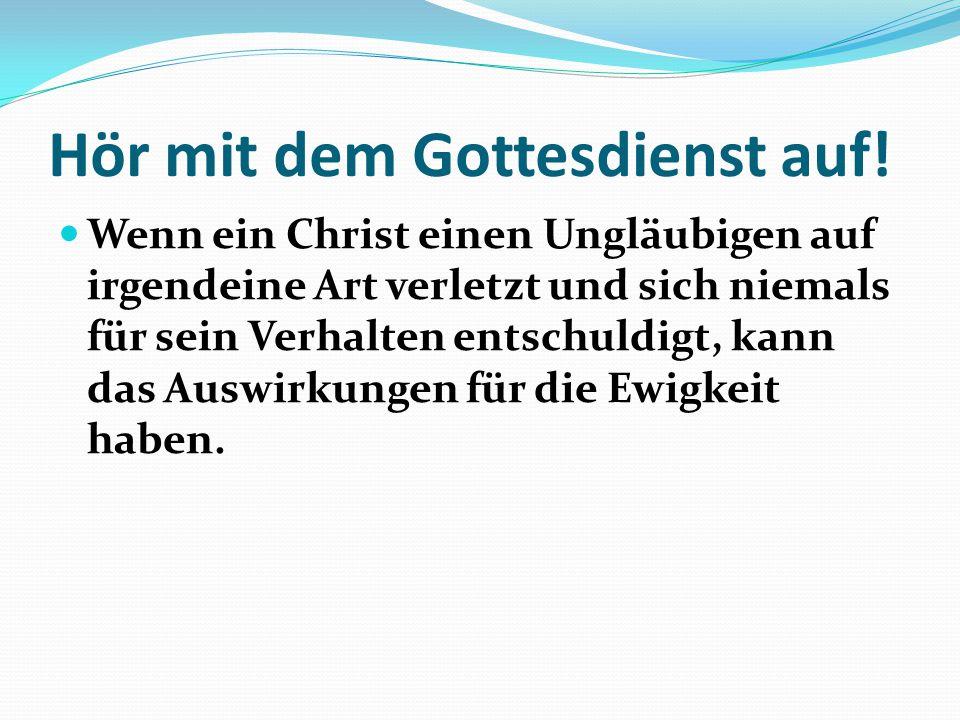 Hör mit dem Gottesdienst auf! Wenn ein Christ einen Ungläubigen auf irgendeine Art verletzt und sich niemals für sein Verhalten entschuldigt, kann das