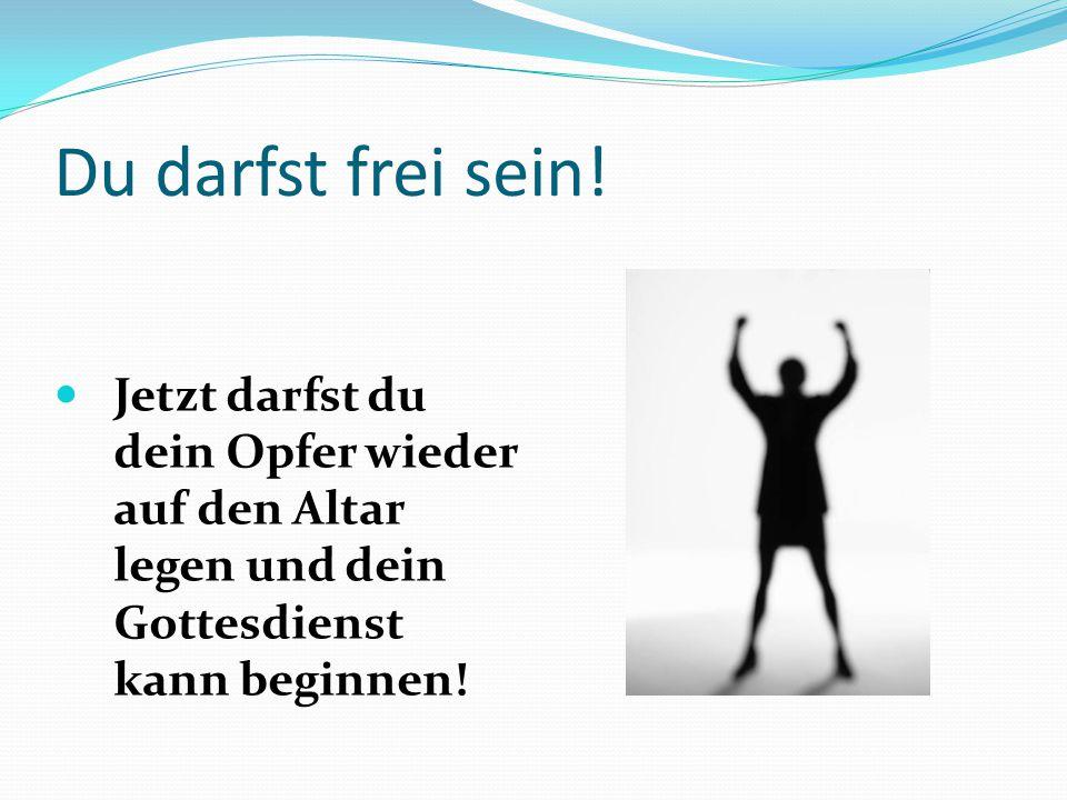 Du darfst frei sein! Jetzt darfst du dein Opfer wieder auf den Altar legen und dein Gottesdienst kann beginnen!