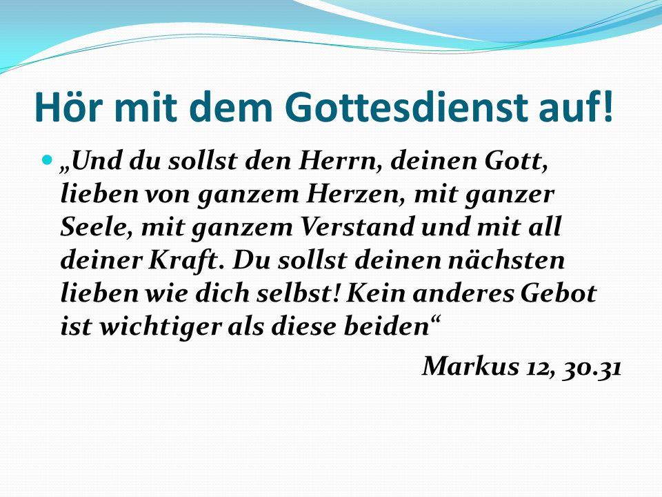 """Hör mit dem Gottesdienst auf! """"Und du sollst den Herrn, deinen Gott, lieben von ganzem Herzen, mit ganzer Seele, mit ganzem Verstand und mit all deine"""
