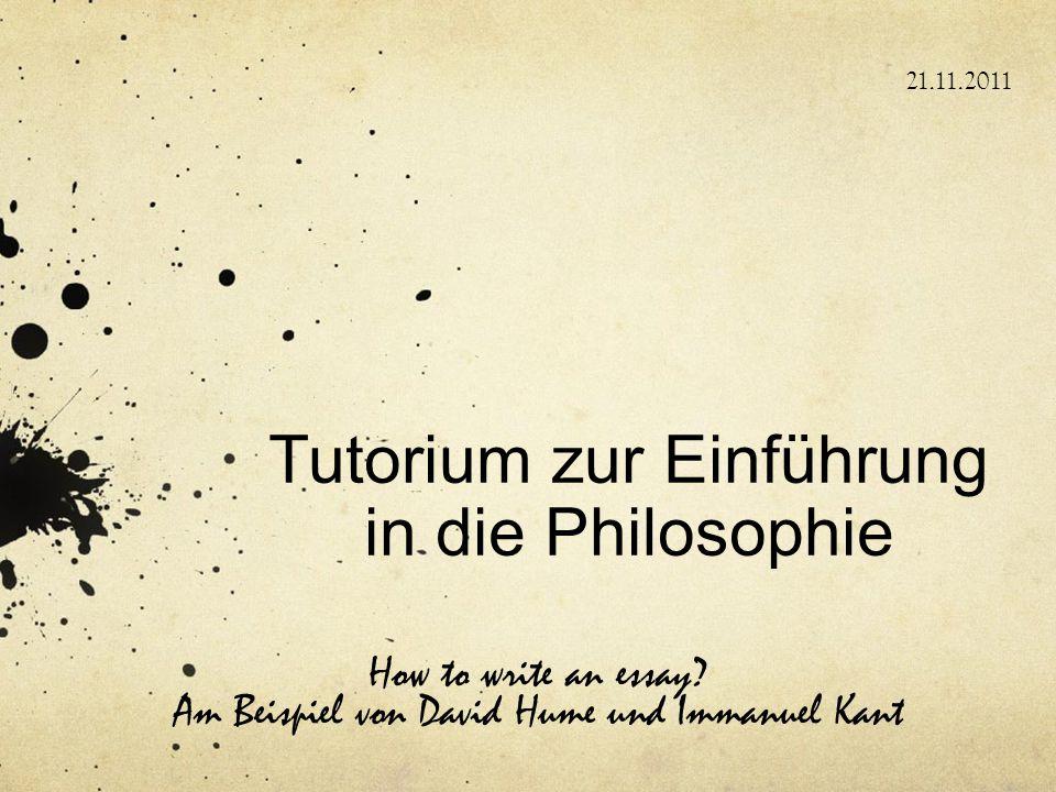 Tutorium zur Einführung in die Philosophie How to write an essay? Am Beispiel von David Hume und Immanuel Kant 21.11.2011