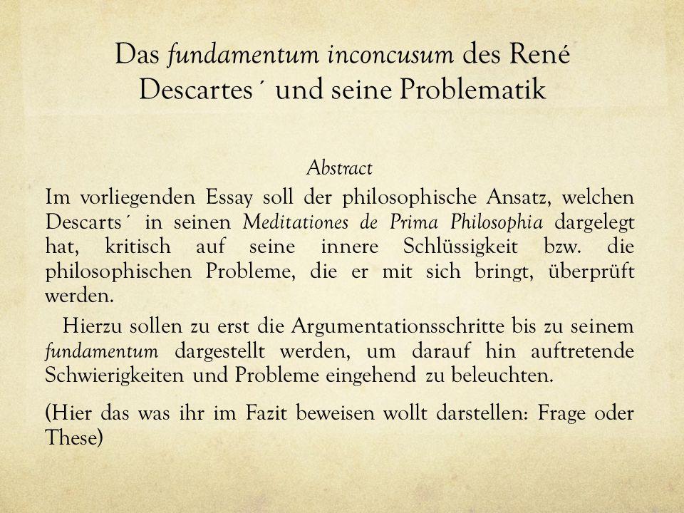 Das fundamentum inconcusum des René Descartes´ und seine Problematik Abstract Im vorliegenden Essay soll der philosophische Ansatz, welchen Descarts´