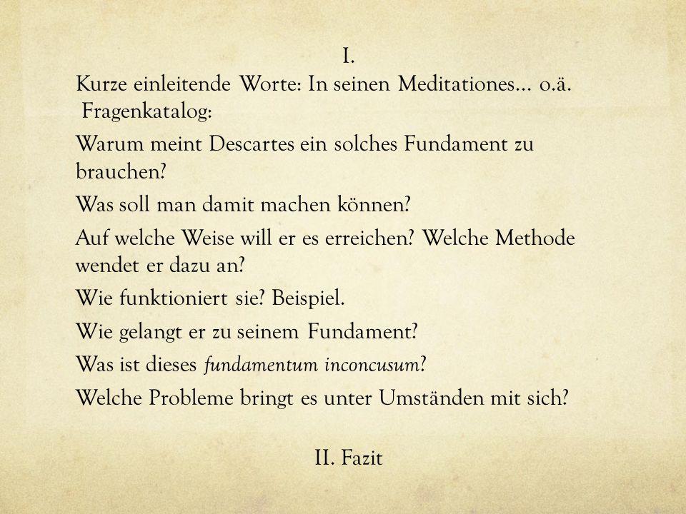 I. Kurze einleitende Worte: In seinen Meditationes... o.ä. Fragenkatalog: Warum meint Descartes ein solches Fundament zu brauchen? Was soll man damit