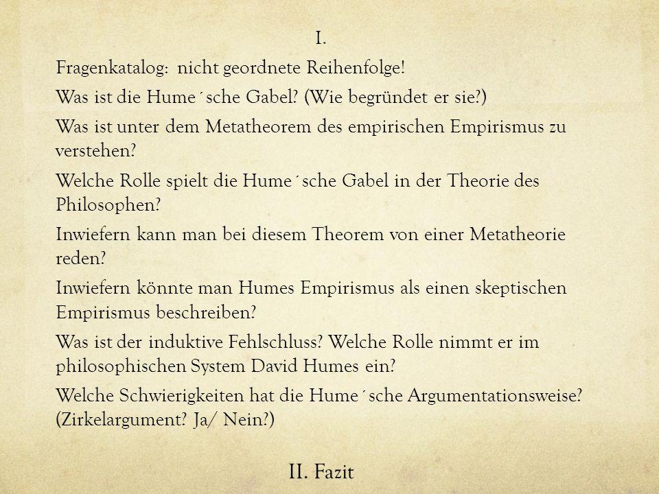 I. Fragenkatalog: nicht geordnete Reihenfolge! Was ist die Hume´sche Gabel? (Wie begründet er sie?) Was ist unter dem Metatheorem des empirischen Empi