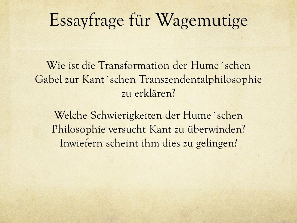 Essayfrage für Wagemutige Wie ist die Transformation der Hume´schen Gabel zur Kant´schen Transzendentalphilosophie zu erklären? Welche Schwierigkeiten