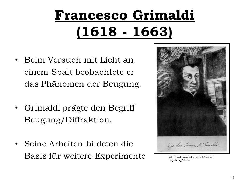 Francesco Grimaldi (1618 - 1663) Beim Versuch mit Licht an einem Spalt beobachtete er das Phänomen der Beugung. Grimaldi pra ̈ gte den Begriff Beugung