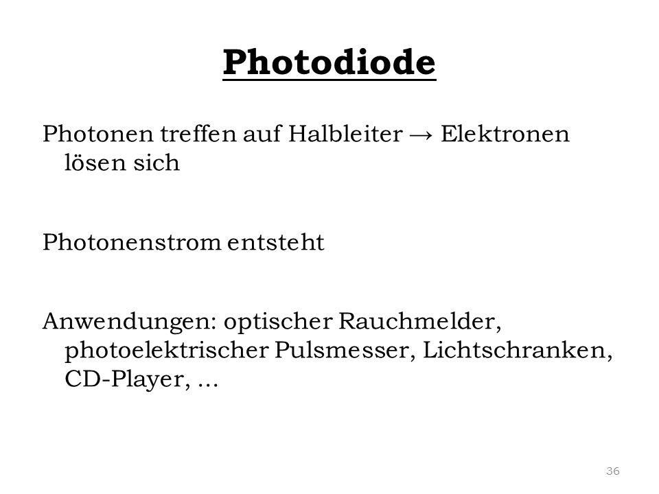 Photodiode Photonen treffen auf Halbleiter → Elektronen lösen sich Photonenstrom entsteht Anwendungen: optischer Rauchmelder, photoelektrischer Pulsme