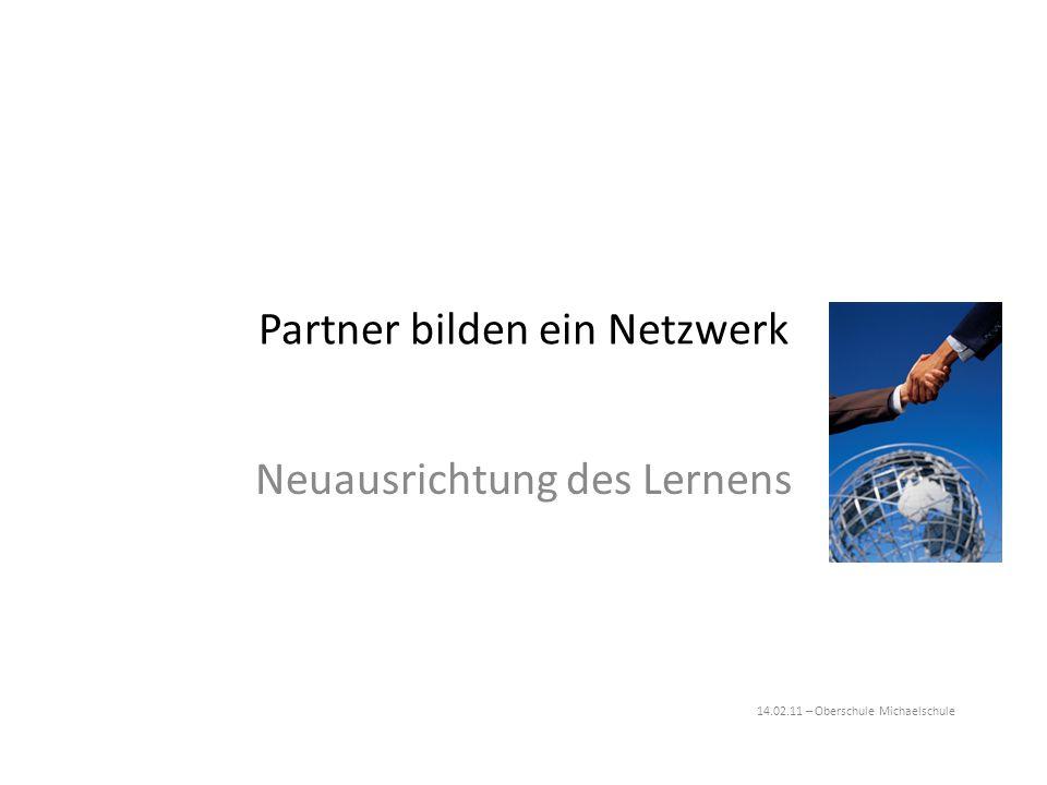 Partner bilden ein Netzwerk Neuausrichtung des Lernens 14.02.11 – Oberschule Michaelschule