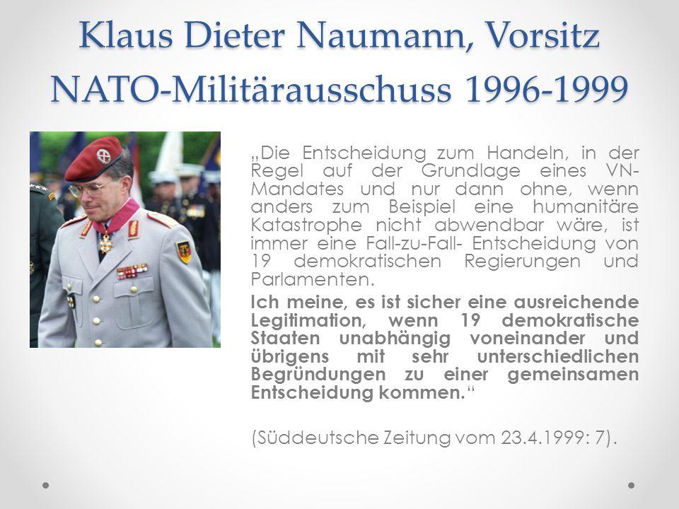 """Klaus Dieter Naumann, Vorsitz NATO-Militärausschuss 1996-1999 """"Die Entscheidung zum Handeln, in der Regel auf der Grundlage eines VN- Mandates und nur"""