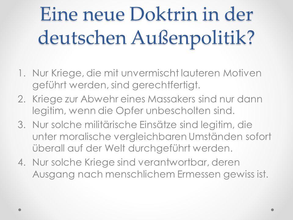 Eine neue Doktrin in der deutschen Außenpolitik? 1.Nur Kriege, die mit unvermischt lauteren Motiven geführt werden, sind gerechtfertigt. 2.Kriege zur