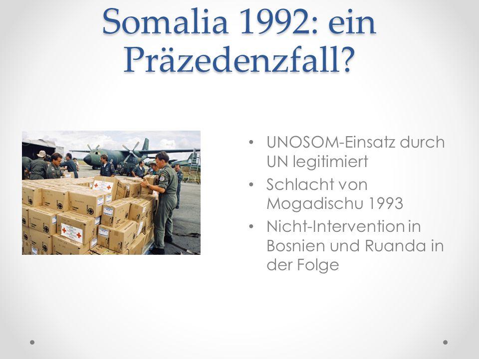 Somalia 1992: ein Präzedenzfall? UNOSOM-Einsatz durch UN legitimiert Schlacht von Mogadischu 1993 Nicht-Intervention in Bosnien und Ruanda in der Folg