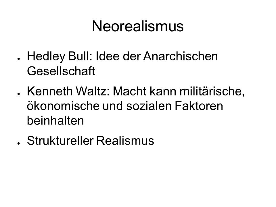 Neorealismus ● Hedley Bull: Idee der Anarchischen Gesellschaft ● Kenneth Waltz: Macht kann militärische, ökonomische und sozialen Faktoren beinhalten