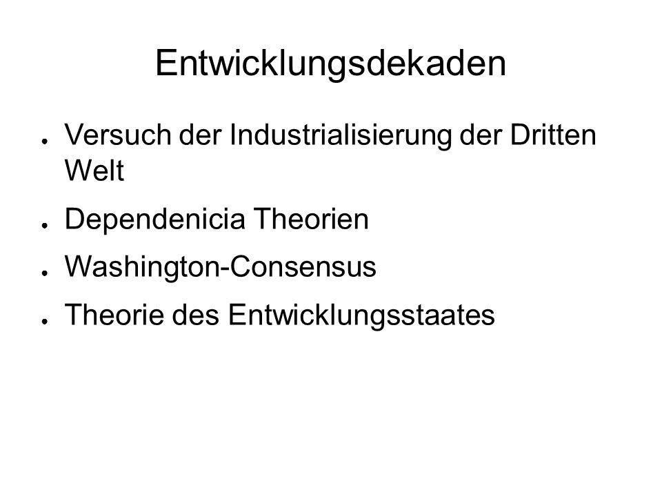 Entwicklungsdekaden ● Versuch der Industrialisierung der Dritten Welt ● Dependenicia Theorien ● Washington-Consensus ● Theorie des Entwicklungsstaates