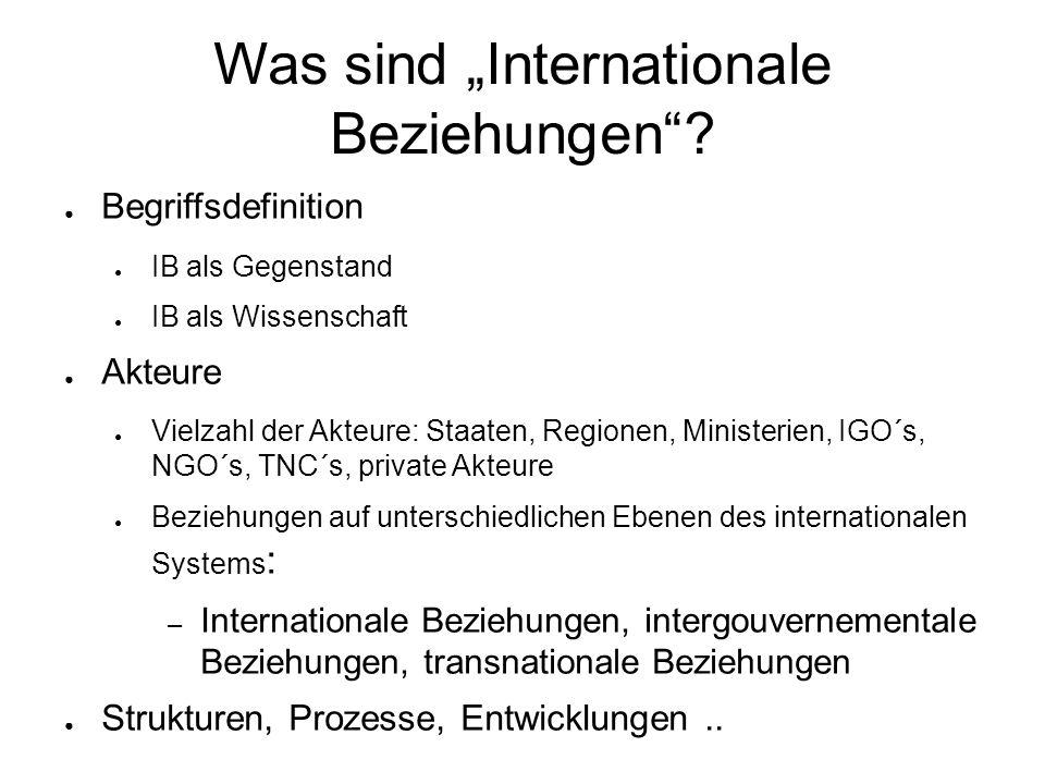 """Was sind """"Internationale Beziehungen""""? ● Begriffsdefinition ● IB als Gegenstand ● IB als Wissenschaft ● Akteure ● Vielzahl der Akteure: Staaten, Regio"""