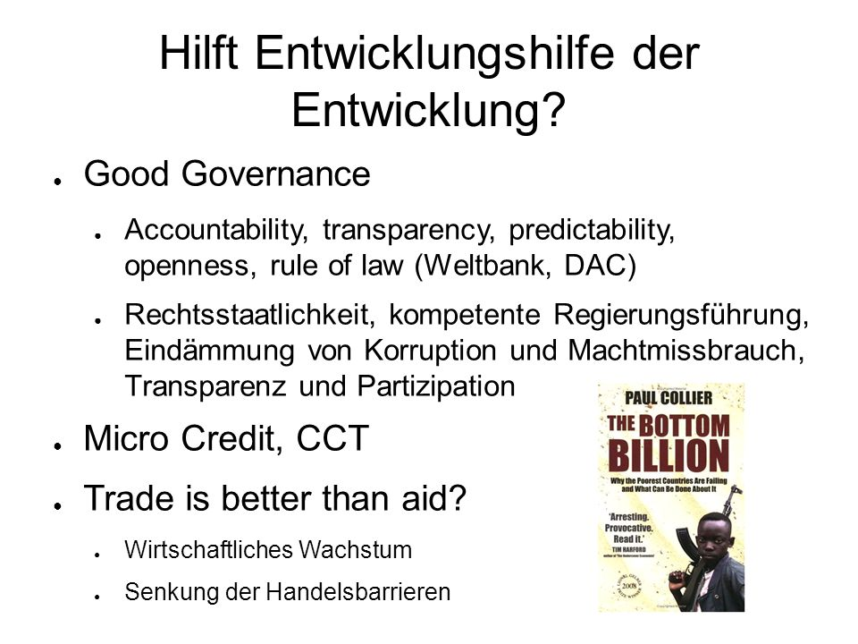 Hilft Entwicklungshilfe der Entwicklung? ● Good Governance ● Accountability, transparency, predictability, openness, rule of law (Weltbank, DAC) ● Rec