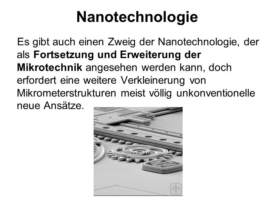 Nanotechnologie Es gibt auch einen Zweig der Nanotechnologie, der als Fortsetzung und Erweiterung der Mikrotechnik angesehen werden kann, doch erforde