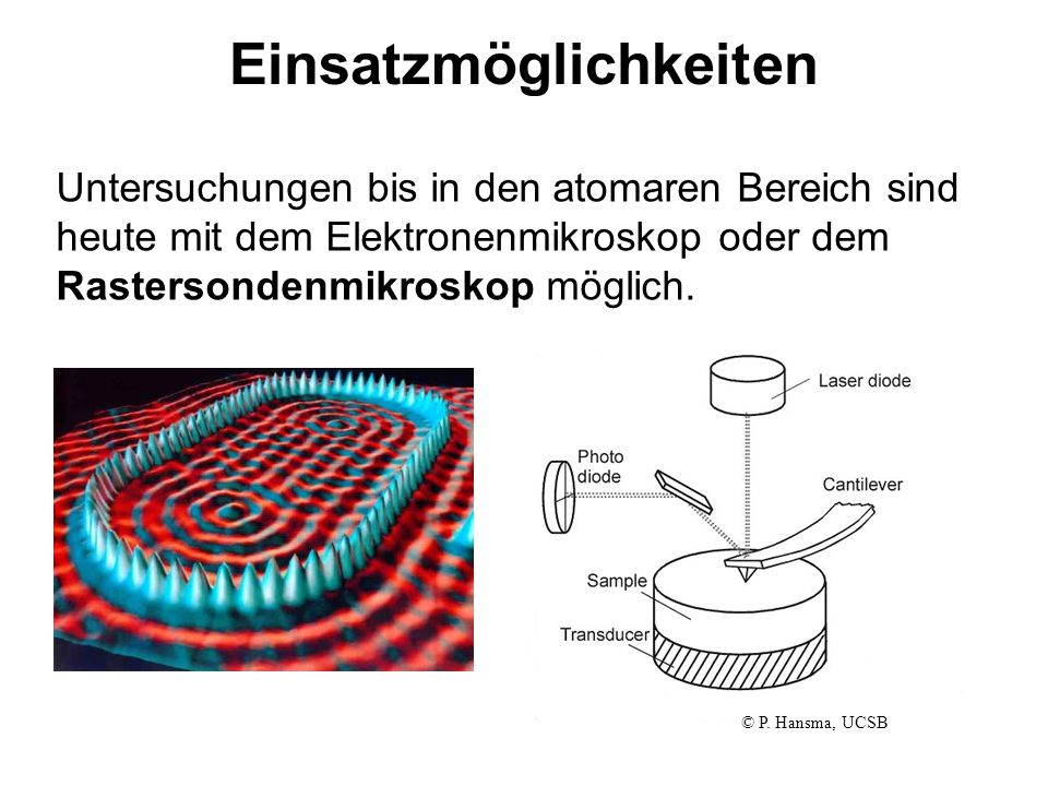Einsatzmöglichkeiten Untersuchungen bis in den atomaren Bereich sind heute mit dem Elektronenmikroskop oder dem Rastersondenmikroskop möglich. © P. Ha