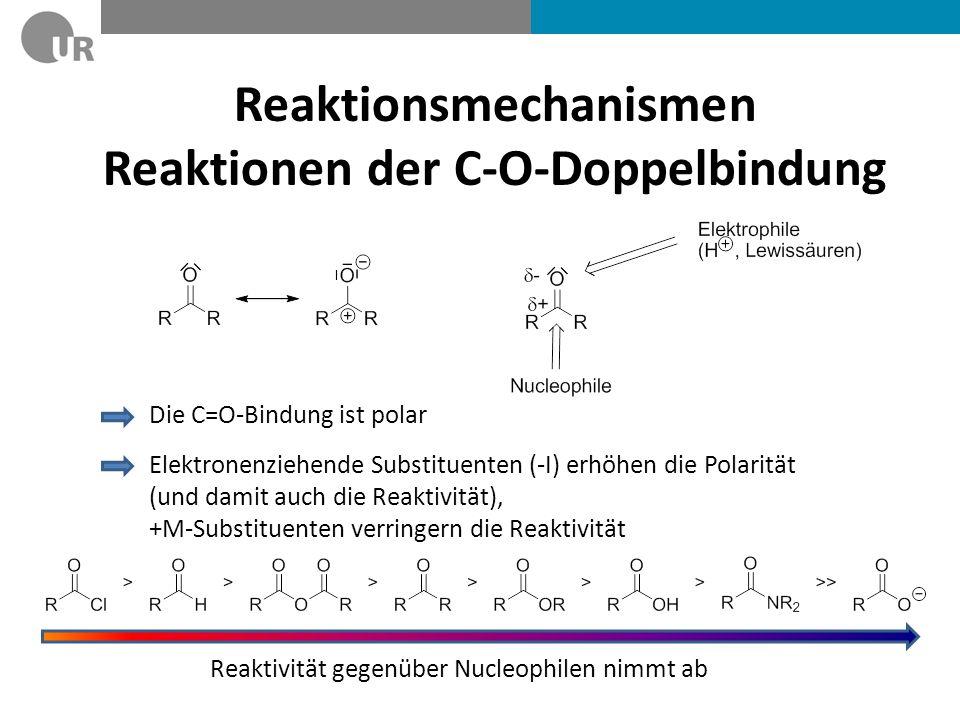 Reaktionsmechanismen Reaktionen der C-O-Doppelbindung Die C=O-Bindung ist polar Elektronenziehende Substituenten (-I) erhöhen die Polarität (und damit