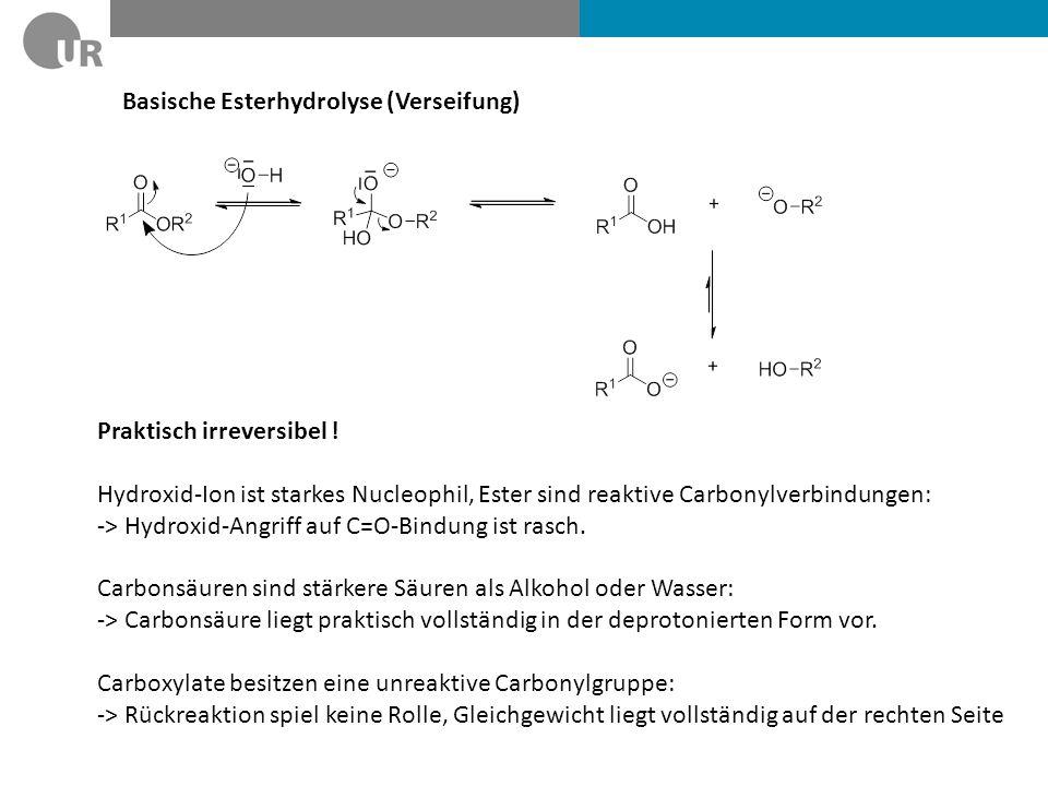 Basische Esterhydrolyse (Verseifung) Praktisch irreversibel ! Hydroxid-Ion ist starkes Nucleophil, Ester sind reaktive Carbonylverbindungen: -> Hydrox