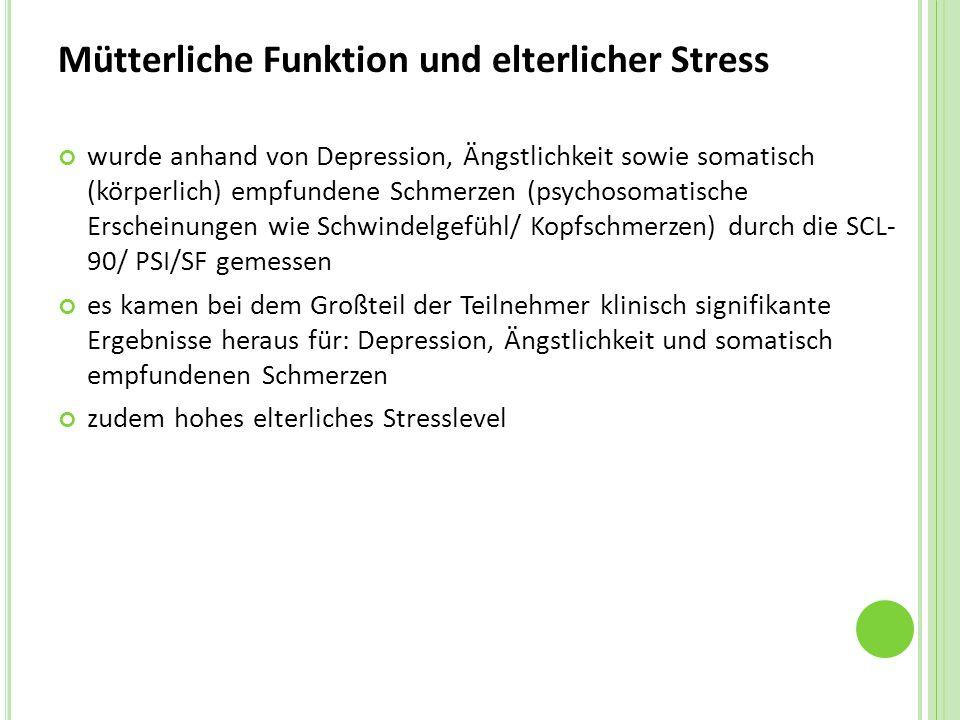 Mütterliche Funktion und elterlicher Stress wurde anhand von Depression, Ängstlichkeit sowie somatisch (körperlich) empfundene Schmerzen (psychosomatische Erscheinungen wie Schwindelgefühl/ Kopfschmerzen) durch die SCL- 90/ PSI/SF gemessen es kamen bei dem Großteil der Teilnehmer klinisch signifikante Ergebnisse heraus für: Depression, Ängstlichkeit und somatisch empfundenen Schmerzen zudem hohes elterliches Stresslevel