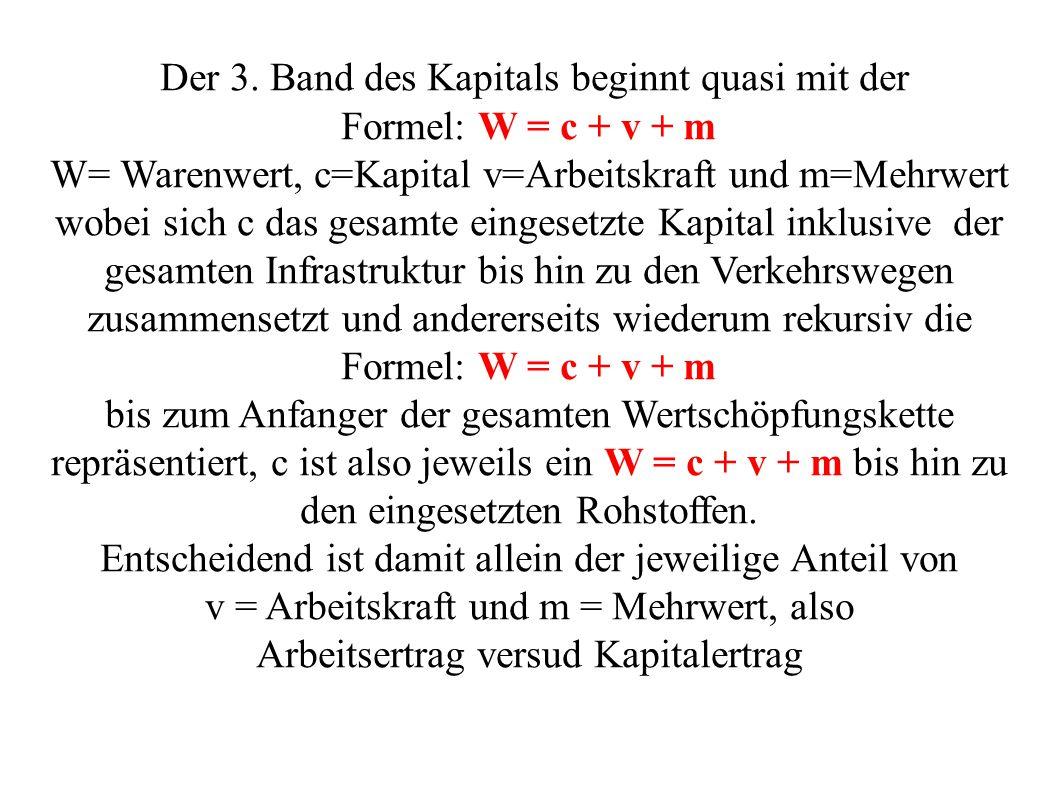 Der 3. Band des Kapitals beginnt quasi mit der Formel: W = c + v + m W= Warenwert, c=Kapital v=Arbeitskraft und m=Mehrwert wobei sich c das gesamte ei