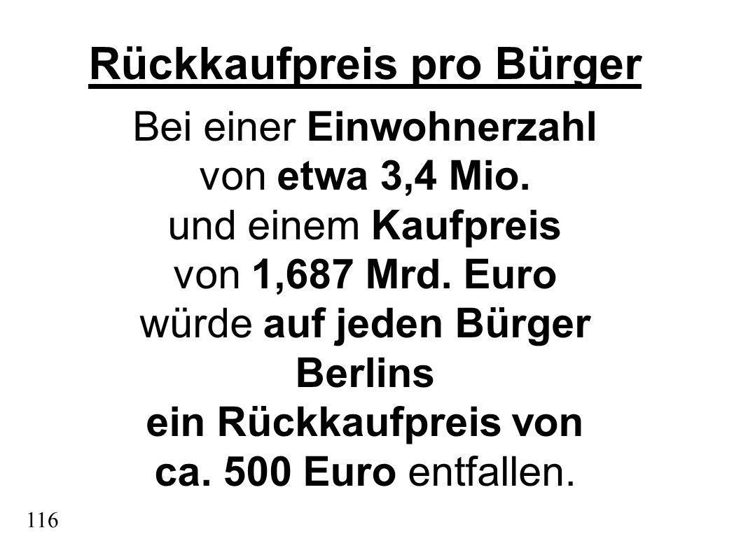 Rückkaufpreis pro Bürger Bei einer Einwohnerzahl von etwa 3,4 Mio. und einem Kaufpreis von 1,687 Mrd. Euro würde auf jeden Bürger Berlins ein Rückkauf