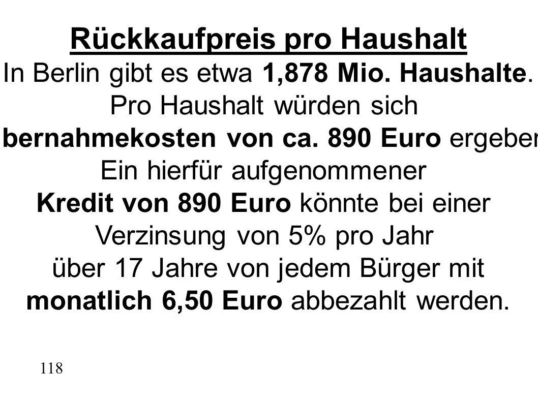 Rückkaufpreis pro Haushalt In Berlin gibt es etwa 1,878 Mio. Haushalte. Pro Haushalt würden sich Übernahmekosten von ca. 890 Euro ergeben. Ein hierfür