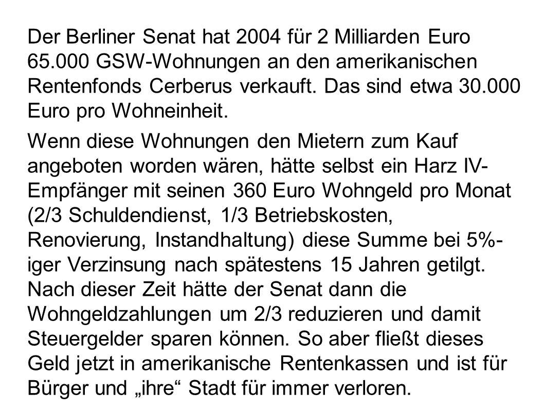 Der Berliner Senat hat 2004 für 2 Milliarden Euro 65.000 GSW-Wohnungen an den amerikanischen Rentenfonds Cerberus verkauft. Das sind etwa 30.000 Euro