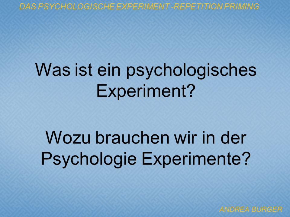 Wozu brauchen wir in der Psychologie Experimente? DAS PSYCHOLOGISCHE EXPERIMENT -REPETITION PRIMING Was ist ein psychologisches Experiment? ANDREA BUR