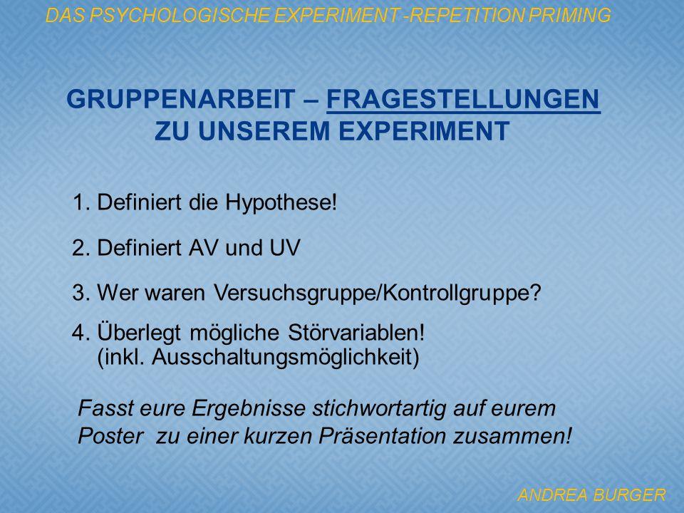 DAS PSYCHOLOGISCHE EXPERIMENT -REPETITION PRIMING 1. Definiert die Hypothese! 2. Definiert AV und UV 3. Wer waren Versuchsgruppe/Kontrollgruppe? 4. Üb