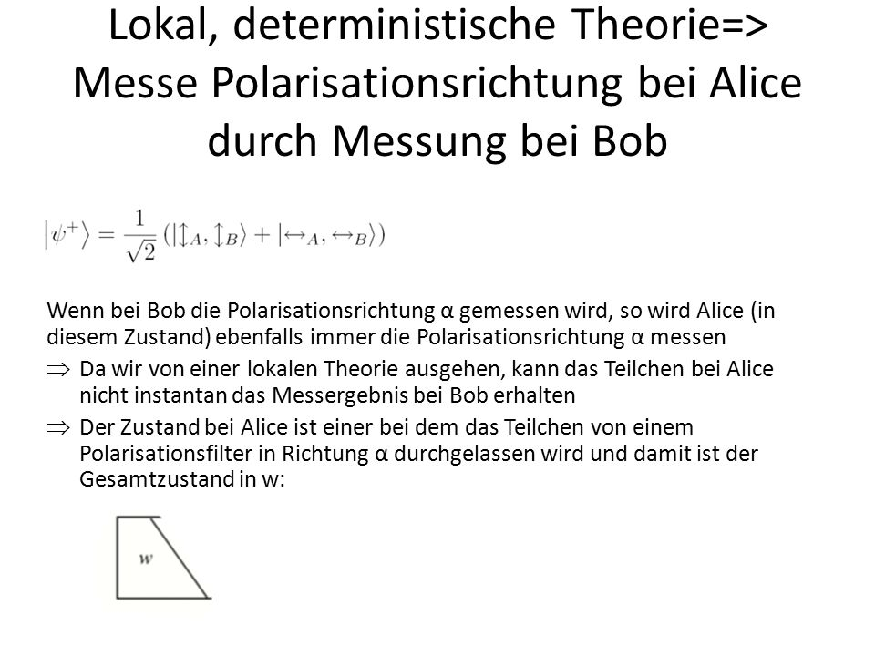 Lokal, deterministische Theorie=> Messe Polarisationsrichtung bei Alice durch Messung bei Bob Wenn bei Bob die Polarisationsrichtung α gemessen wird,