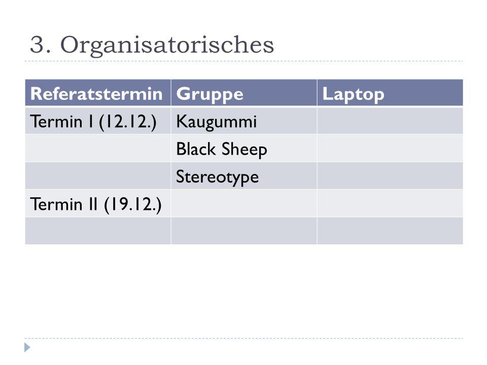 3. Organisatorisches ReferatsterminGruppeLaptop Termin I (12.12.)Kaugummi Black Sheep Stereotype Termin II (19.12.)