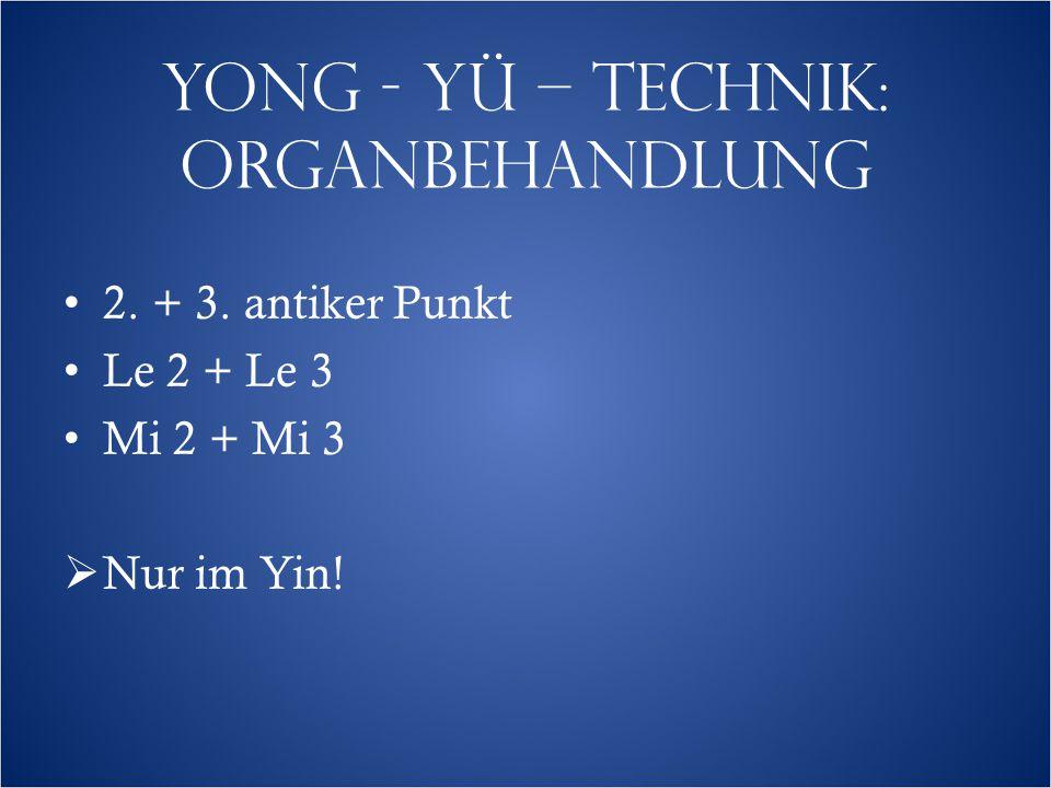 YONG - YÜ – TECHNIK: ORGANBEHANDLUNG 2. + 3. antiker Punkt Le 2 + Le 3 Mi 2 + Mi 3  Nur im Yin!