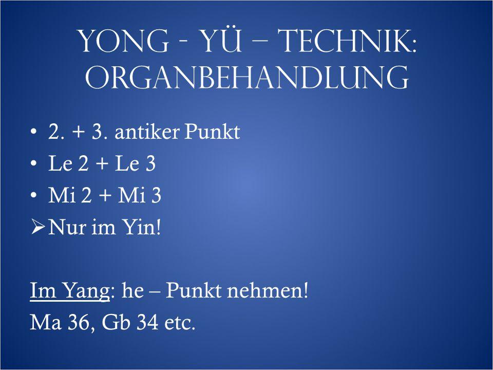 YONG - YÜ – TECHNIK: ORGANBEHANDLUNG 2. + 3. antiker Punkt Le 2 + Le 3 Mi 2 + Mi 3  Nur im Yin.
