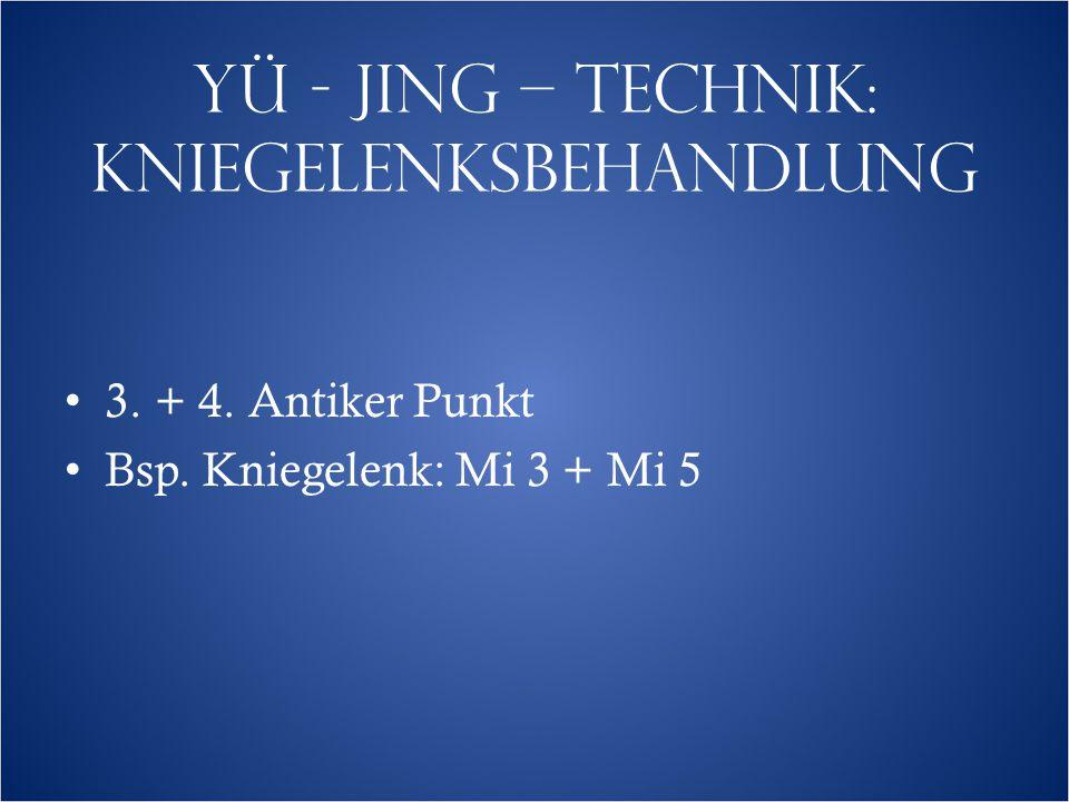 YÜ - JING – TECHNIK: KNIEGELENKSBEHANDLUNG 3. + 4. Antiker Punkt Bsp. Kniegelenk: Mi 3 + Mi 5