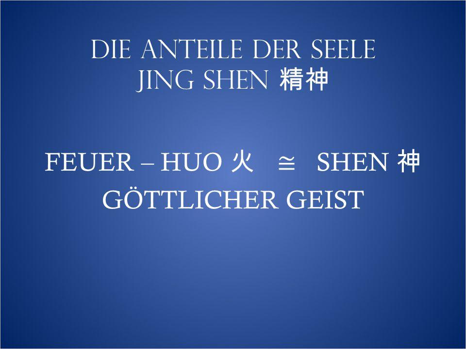 DIE ANTEILE DER SEELE JING SHEN 精神 FEUER – HUO 火 ≅ SHEN 神 GÖTTLICHER GEIST