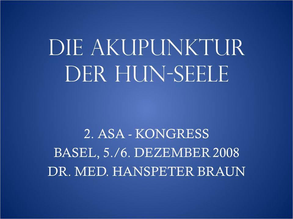 DIE AKUPUNKTUR DER HUN-SEELE 2. ASA - KONGRESS BASEL, 5./6. DEZEMBER 2008 DR. MED. HANSPETER BRAUN