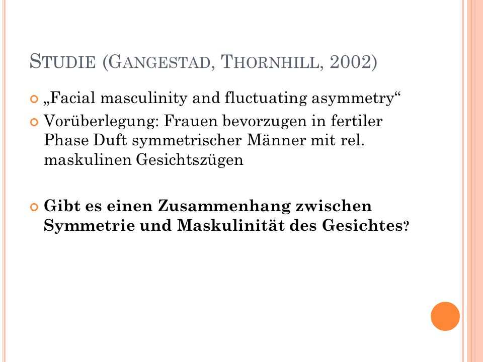 "S TUDIE (G ANGESTAD, T HORNHILL, 2002) ""Facial masculinity and fluctuating asymmetry"" Vorüberlegung: Frauen bevorzugen in fertiler Phase Duft symmetri"