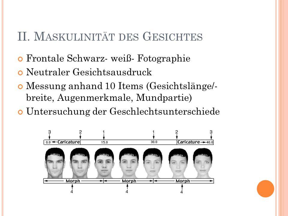 II. M ASKULINITÄT DES G ESICHTES Frontale Schwarz- weiß- Fotographie Neutraler Gesichtsausdruck Messung anhand 10 Items (Gesichtslänge/- breite, Augen
